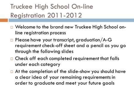 Truckee High School On-line Registration 2011-2012  Welcome to the brand new Truckee High School on- line registration process  Please have your transcript,