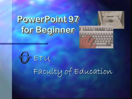 ETU Faculty of Education PowerPoint 97 for Beginner.