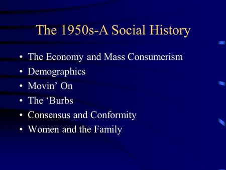 The 1950s-A Social History The Economy and Mass Consumerism Demographics Movin' On The 'Burbs Consensus and Conformity Women and the Family.