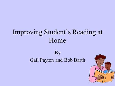 Improving Student's Reading at Home By Gail Payton and Bob Barth.