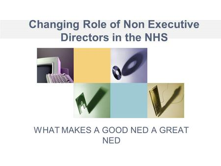 Changing Role of Non Executive Directors in the NHS WHAT MAKES A GOOD NED A GREAT NED.