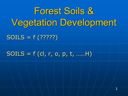 Forest Soils & Vegetation Development SOILS = f (?????) SOILS = f (cl, r, o, p, t, …..H) 1.