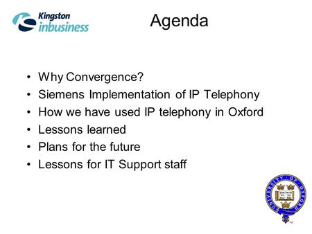 Agenda Why Convergence? Siemens Implementation of IP Telephony How we have used IP telephony in Oxford Lessons learned Plans for the future Lessons for.