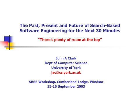 "The Past, Present and Future of Search-Based Software Engineering for the Next 30 Minutes ""There's plenty of room at the top"" John A Clark Dept of Computer."