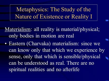 Metaphysics: The Study of the Nature of Existence or Reality I Materialism: all reality is material/physical; only bodies in motion are real Eastern (Charvaka)