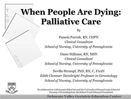 Delaware Valley Geriatric Education Center TLCTLC TLCTLC LTCLTC LTCLTC When People Are Dying: Palliative Care By Pamela Parrish, RN, CHPN Clinical Consultant.