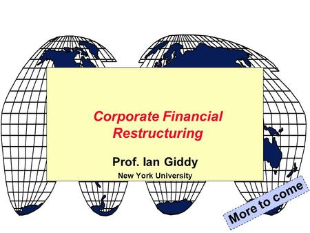 Prof. Ian Giddy New York University Corporate Financial Restructuring More to come.