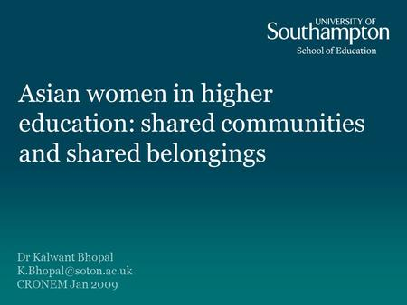 Asian women in higher education: shared communities and shared belongings Dr Kalwant Bhopal CRONEM Jan 2009.