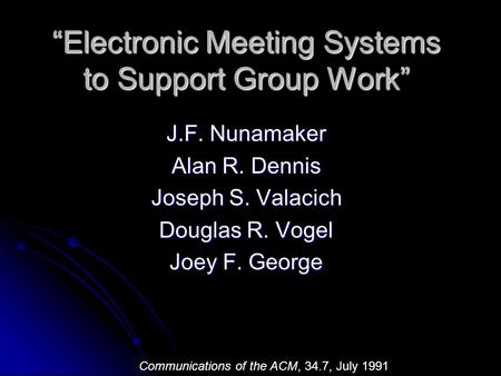 """Electronic Meeting Systems to Support Group Work"" J.F. Nunamaker Alan R. Dennis Joseph S. Valacich Douglas R. Vogel Joey F. George Communications of the."
