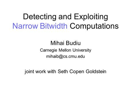 Detecting and Exploiting Narrow Bitwidth Computations Mihai Budiu Carnegie Mellon University joint work with Seth Copen Goldstein.