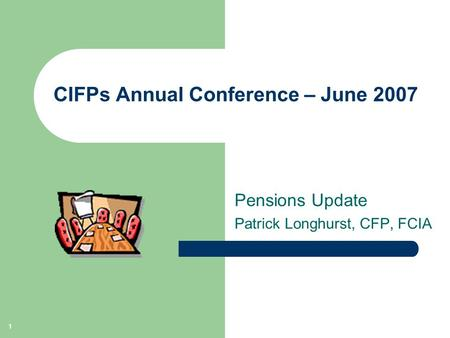 1 CIFPs Annual Conference – June 2007 Pensions Update Patrick Longhurst, CFP, FCIA.