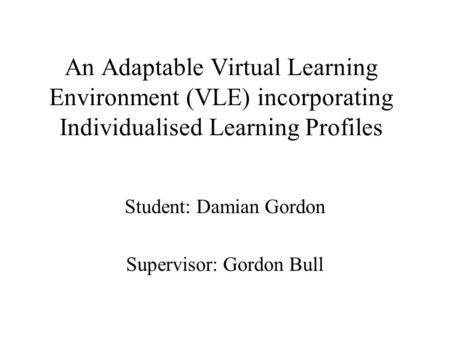An Adaptable Virtual Learning Environment (VLE) incorporating Individualised Learning Profiles Student: Damian Gordon Supervisor: Gordon Bull.