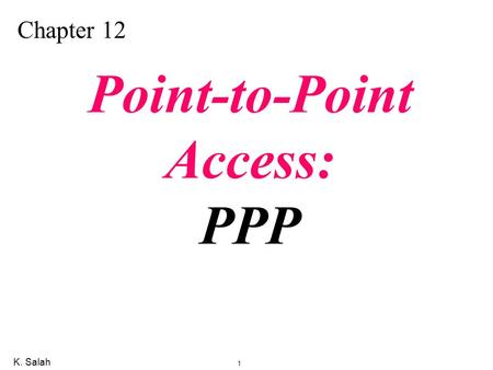 K. Salah 1 Chapter 12 Point-to-Point Access: PPP.