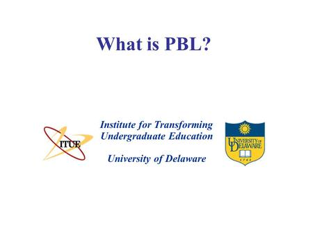 What is PBL? University of Delaware Institute for Transforming Undergraduate Education.