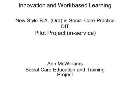 Innovation and Workbased Learning New Style B.A. (Ord) in Social Care Practice DIT Pilot Project (in-service) Ann McWilliams Social Care Education and.