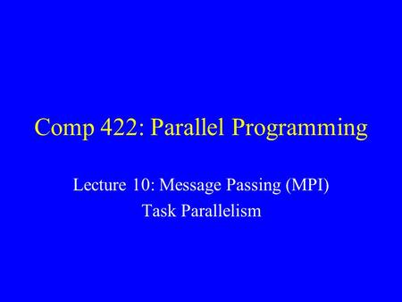 Comp 422: Parallel Programming Lecture 10: Message Passing (MPI) Task Parallelism.