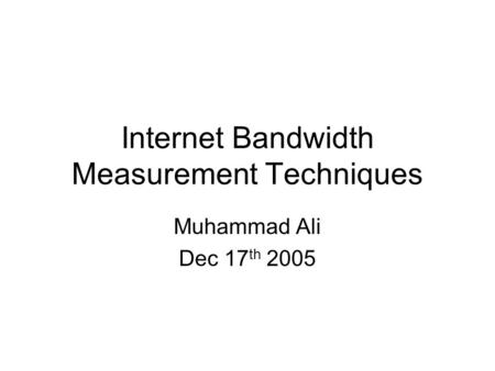 Internet Bandwidth Measurement Techniques Muhammad Ali Dec 17 th 2005.