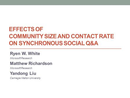 EFFECTS OF COMMUNITY SIZE AND CONTACT RATE ON SYNCHRONOUS SOCIAL Q&A Ryen W. White Microsoft Research Matthew Richardson Microsoft Research Yandong Liu.