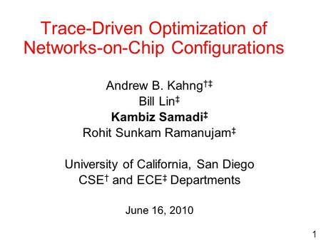 Trace-Driven Optimization of Networks-on-Chip Configurations Andrew B. Kahng †‡ Bill Lin ‡ Kambiz Samadi ‡ Rohit Sunkam Ramanujam ‡ University of California,