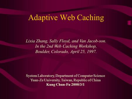 Adaptive Web Caching Lixia Zhang, Sally Floyd, and Van Jacob-son. In the 2nd Web Caching Workshop, Boulder, Colorado, April 25, 1997. System Laboratory,