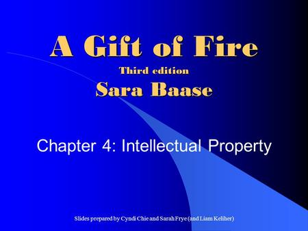 Slides prepared by Cyndi Chie and Sarah Frye (and Liam Keliher) A Gift of Fire Third edition Sara Baase Chapter 4: Intellectual Property.