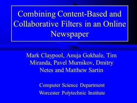 Combining Content-Based and Collaborative Filters in an Online Newspaper Mark Claypool, Anuja Gokhale, Tim Miranda, Pavel Murnikov, Dmitry Netes and Matthew.