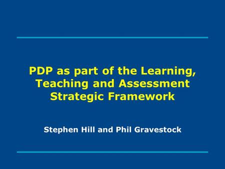 PDP as part of the Learning, Teaching and Assessment Strategic Framework Stephen Hill and Phil Gravestock.