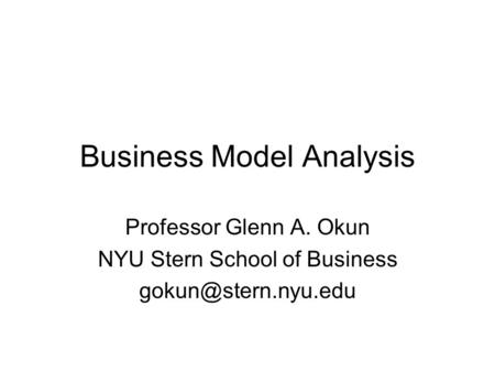 Business Model Analysis Professor Glenn A. Okun NYU Stern School of Business