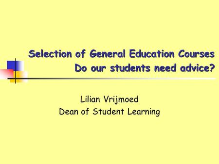 Selection of General Education Courses Do our students need advice? Lilian Vrijmoed Dean of Student Learning.