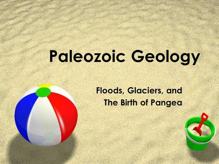Paleozoic Geology Floods, Glaciers, and The Birth of Pangea.