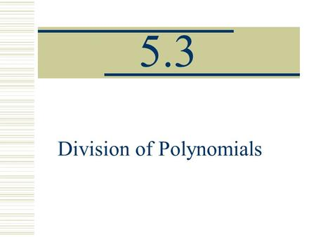 5.3 Division of Polynomials. Dividing a Polynomial by a monomial.  Divide each term of the polynomial by the monomial.