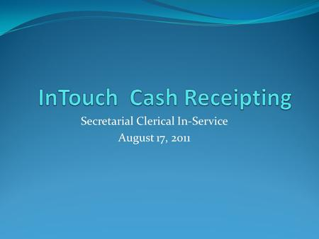 Secretarial Clerical In-Service August 17, 2011. What is InTouch? InTouch is a district wide cash receipting system for all cashiering activities. InTouch.