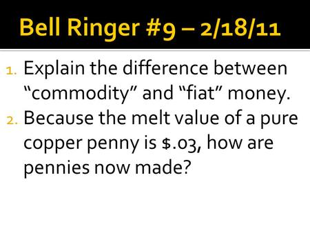 "1. Explain the difference between ""commodity"" and ""fiat"" money. 2. Because the melt value of a pure copper penny is $.03, how are pennies now made?"
