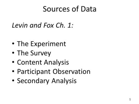 Sources of Data Levin and Fox Ch. 1: The Experiment The Survey Content Analysis Participant Observation Secondary Analysis 1.