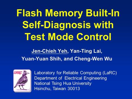 Laboratory for Reliable Computing (LaRC) Department of Electrical Engineering National Tsing Hua University Hsinchu, Taiwan 30013 Flash Memory Built-In.