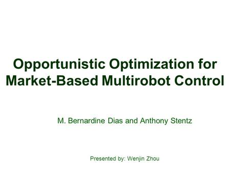 Opportunistic Optimization for Market-Based Multirobot Control M. Bernardine Dias and Anthony Stentz Presented by: Wenjin Zhou.