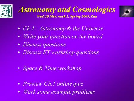 Astronomy and Cosmologies Wed.30.Mar, week 1, Spring 2005, Zita Ch.1: Astronomy & the Universe Write your question on the board Discuss questions Discuss.