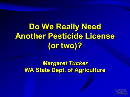 Do We Really Need Another Pesticide License (or two)? Margaret Tucker WA State Dept. of Agriculture.