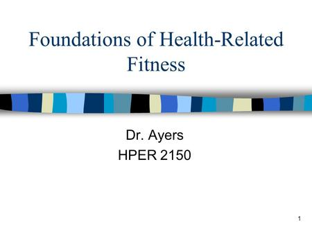 1 Foundations of Health-Related Fitness Dr. Ayers HPER 2150.