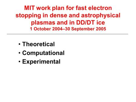MIT work plan for fast electron stopping in dense and astrophysical plasmas and in DD/DT ice 1 October 2004–30 September 2005 Theoretical Computational.