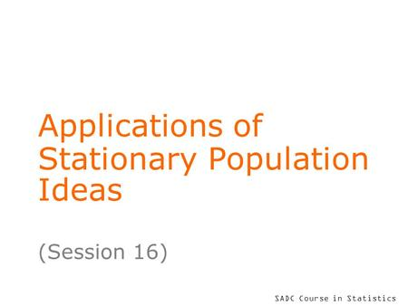 SADC Course in Statistics Applications of Stationary Population Ideas (Session 16)