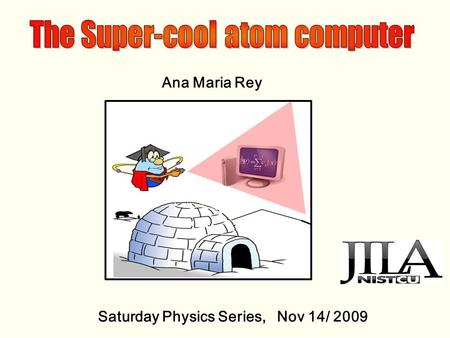 Ana Maria Rey Saturday Physics Series, Nov 14/ 2009.