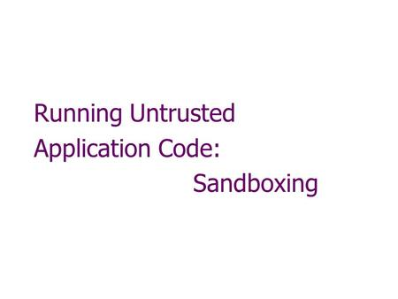 Running Untrusted Application Code: Sandboxing. Running untrusted code We often need to run buggy/unstrusted code: programs from untrusted Internet sites: