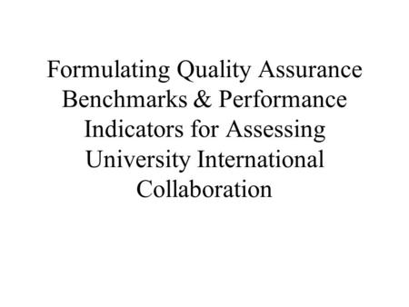 Formulating Quality Assurance Benchmarks & Performance Indicators for Assessing University International Collaboration.
