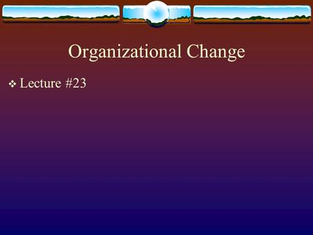 Organizational Change  Lecture #23. Lewin's Force Field Analysis.