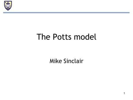 1 The Potts model Mike Sinclair. 2 Overview Potts model –Extension of Ising model –Uses interacting spins on a lattice –N-dimensional (spin states > 2)