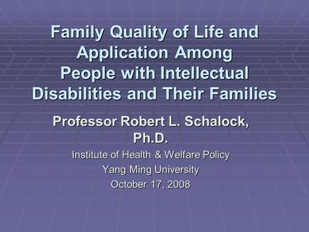 Family Quality of Life and Application Among People with Intellectual Disabilities and Their Families Professor Robert L. Schalock, Ph.D. Institute of.