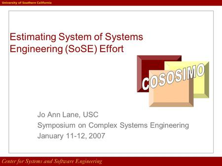Estimating System of Systems Engineering (SoSE) Effort Jo Ann Lane, USC Symposium on Complex Systems Engineering January 11-12, 2007.