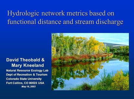 Hydrologic network metrics based on functional distance and stream discharge David Theobald & Mary Kneeland Natural Resource Ecology Lab Dept of Recreation.
