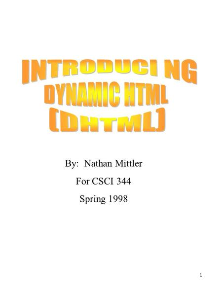 1 By: Nathan Mittler For CSCI 344 Spring 1998. 2 INTRODUCTION DHTML builds on to the capabilities of HTML Currently supported by Microsoft Internet Explorer.